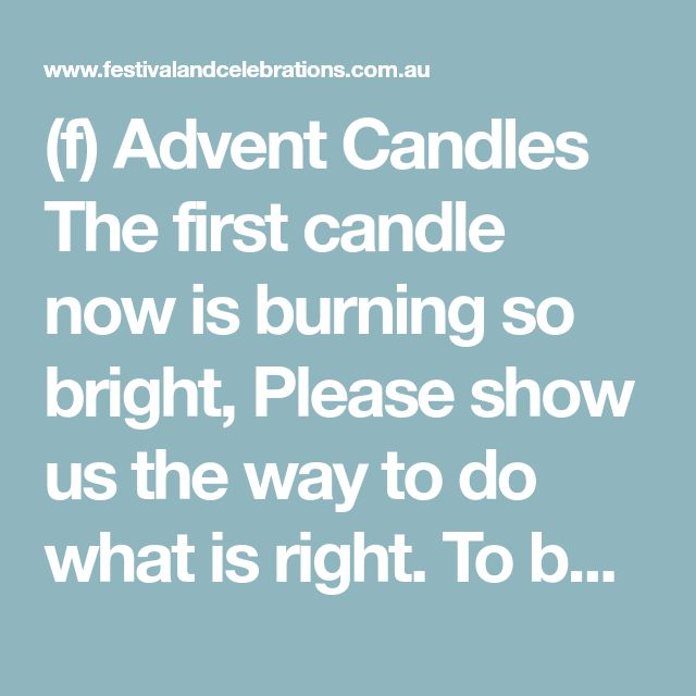 (f) Advent Candles The first candle now is burning so bright, Please show us the way to do what is right. To be kind to each other and also to care For those less fortunate, with a cross to bear. The second candle's now burning bright, It glows as the wax und the flame unite, May it, too, unite us to try 'n understand, and not always condemn our fellow man. The third candle now is burning bright, May it give us wisdom and the insight, To trust, believe and appreciatively tell those persons…