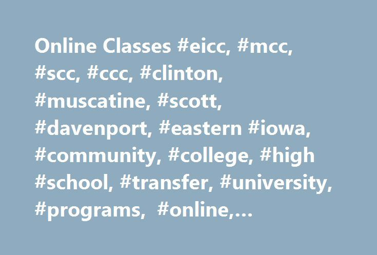Online Classes #eicc, #mcc, #scc, #ccc, #clinton, #muscatine, #scott, #davenport, #eastern #iowa, #community, #college, #high #school, #transfer, #university, #programs, #online, #classes, #courses http://lesotho.remmont.com/online-classes-eicc-mcc-scc-ccc-clinton-muscatine-scott-davenport-eastern-iowa-community-college-high-school-transfer-university-programs-online-classes-courses/  # Online Classes With online courses you can control time! It sounds like something straight out of a sci fi…