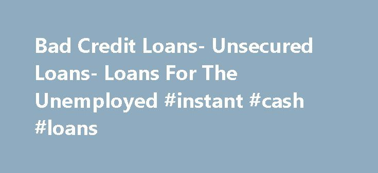 Bad Credit Loans- Unsecured Loans- Loans For The Unemployed #instant #cash #loans http://loans.remmont.com/bad-credit-loans-unsecured-loans-loans-for-the-unemployed-instant-cash-loans/  #loans for the unemployed # Loans For The Unemployed Individuals who do not have any fixed source of income are tagged as unemployed. Absence of income means you are likely to run short of cash at one time or another. For those you are trapped in such a situation can apply for loans for the […]The post Bad…