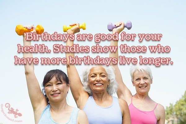 """Birthdays are good for your health. Studies show those who have more birthdays live longer.""  #birthday #good #health #studies #live #longer  ©The Gecko Said - Beautiful Quotes - www.thegeckosaid.com"