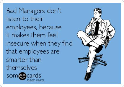 Bad Managers don't listen to their employees, because it makes them feel insecure when they find that employees are smarter than themselves