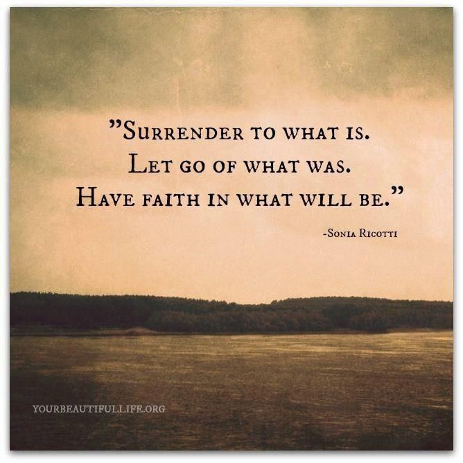"""""""Surrender to what is. Let go of what was.  Have faith in what will be."""""""