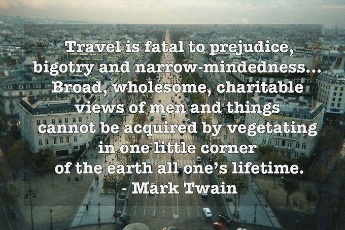 旅することは、先入観や頑固な偏見、視野の狭さをぶち壊してくれる。人や物に対する広く、健全で、慈悲深い考え方は、地球の隅っこで一生ぼんやりと暮らしているだけでは得ることができないのだ。「Mark Twain(マーク・トウェイン)」(『トム・ソーヤの冒険』著者)