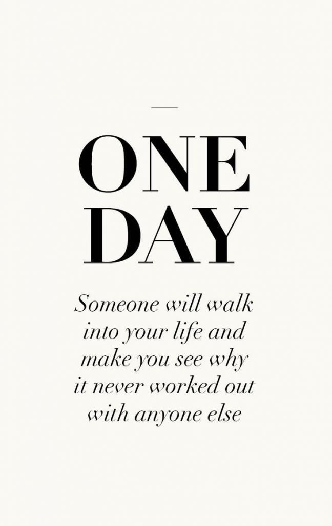 ONE DAY SOMEONE WILL WALK INTO YOUR LIFE AND MAKE YOU SEE WHY IT NEVER WORKED OUT WITH ANYONE ELSE … <3