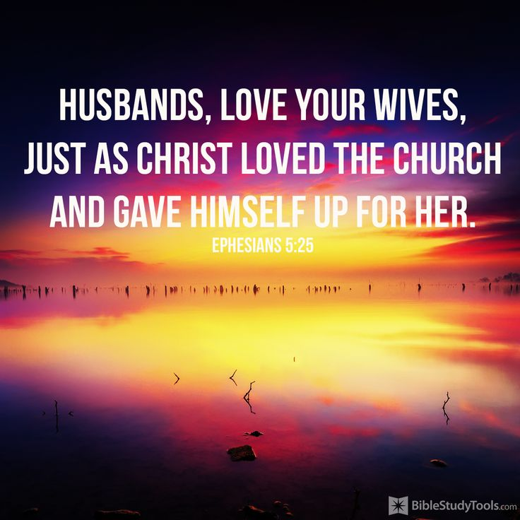 """Husbands, love your wives, just as Christ loved the church and gave himself up for her"" Ephesians 5:25"