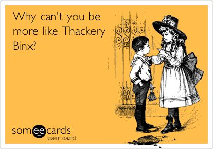 Why can't you be more like Thackery Binx?  HOCUS POCUS!!!