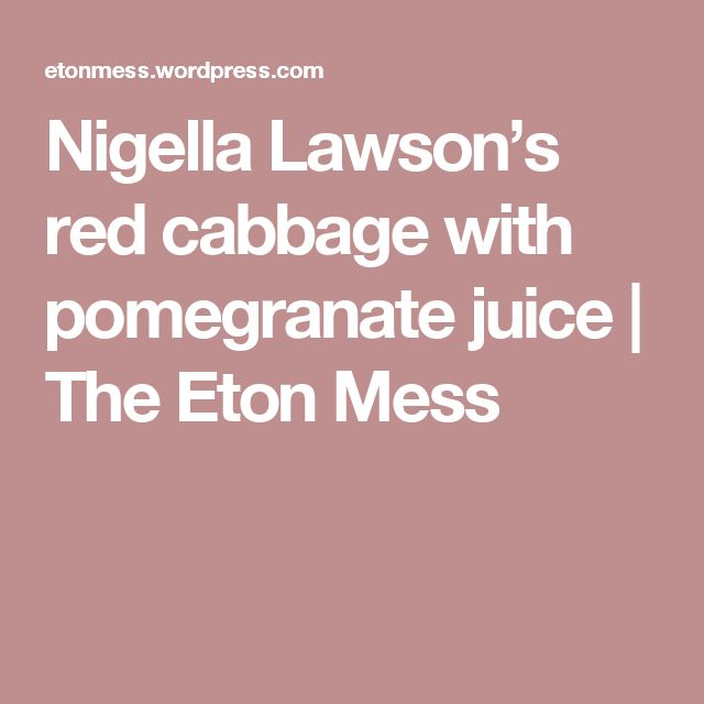 Nigella Lawson's red cabbage with pomegranate juice | The Eton Mess