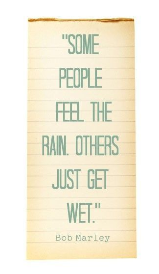 Just as Bob Marley said... Rain I love to walk in the rain.... even downpours So which one said it? Him or Anais Nin. This is one of the very few annoying things about Pinterest.