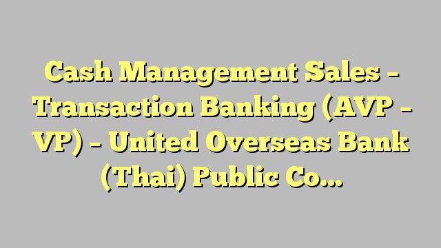 Cash Management Sales - Transaction Banking (AVP - VP) - United Overseas Bank (Thai) Public Company Limited