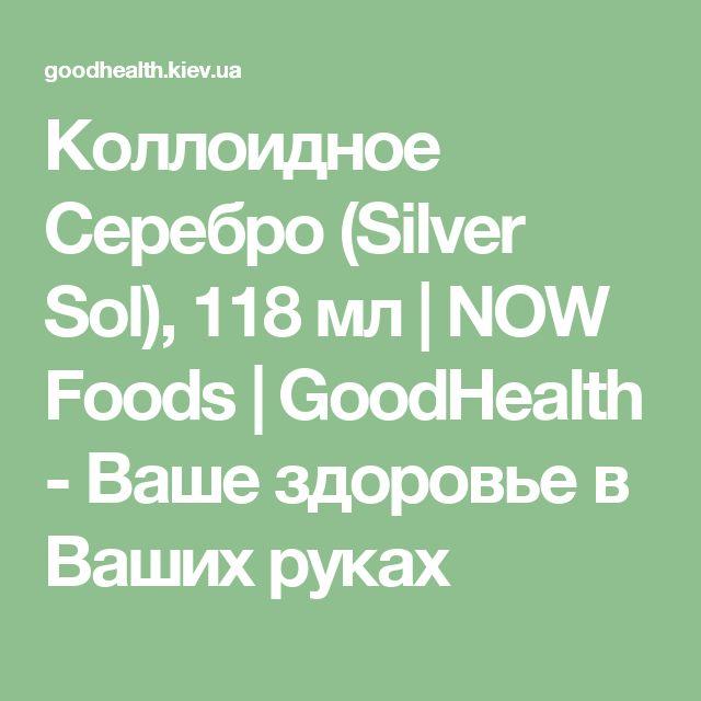 Коллоидное Серебро (Silver Sol), 118 мл | NOW Foods | GoodHealth - Ваше здоровье в Ваших руках