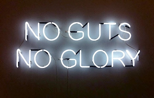 No guts, no glory.