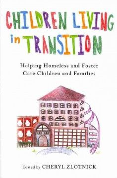Children living in transition : helping homeless and foster care children and families / Cheryl Zlotnick, editor: Sharing the daily struggles of children and families residing in transitional situations (homelessness or because of risk of homelessness, being connected with the child welfare system, or being new immigrants in temporary housing), this text recommends strategies for delivering mental health and intensive case-management services that maintain family integrity and stability.
