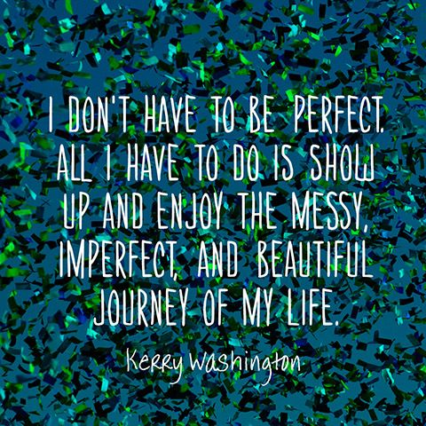 I dont have to be perfect. All I have to do is show up and enjoy the messy, imperfect, and beautiful journey of my life. Its a trip more wonderful than I could have imagined. — Kerry Washington:
