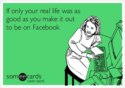 If only your real life was as good as you make it out to be on Facebook   Friendship Ecard