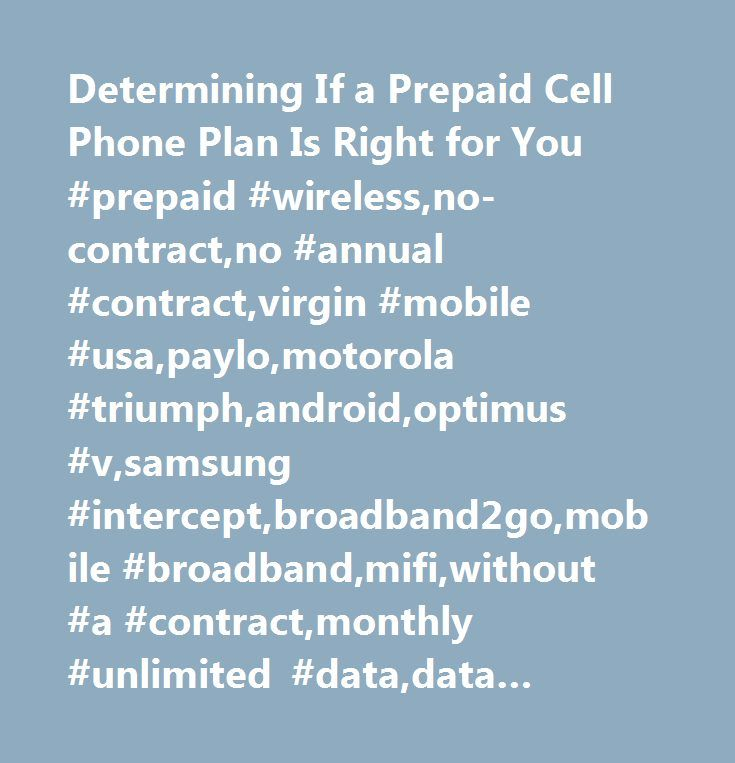 Determining If a Prepaid Cell Phone Plan Is Right for You #prepaid #wireless,no-contract,no #annual #contract,virgin #mobile #usa,paylo,motorola #triumph,android,optimus #v,samsung #intercept,broadband2go,mobile #broadband,mifi,without #a #contract,monthly #unlimited #data,data #plans,sprint #prepaid #group,straight #talk,richard #branson,multi-brand #strategy,wireless #without #a #contract,optimus #slider,pcd #venture,t-mobile,news,newsroom,news #center,media,media #center,press,press…