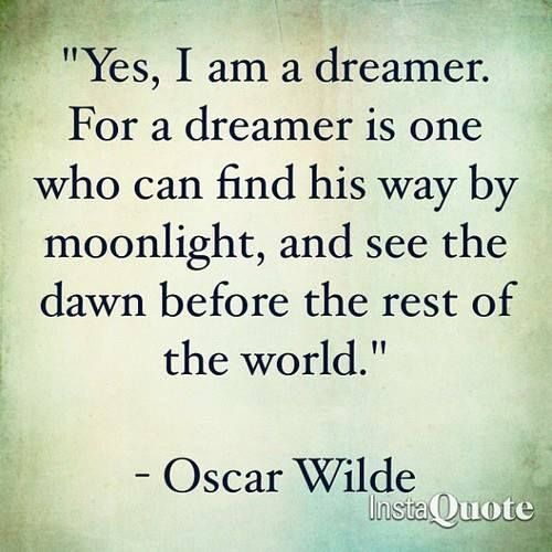 """""""Yes, I am a dreamer. For a dreamer is one who can find his way by moonlight, and see the dawn before the rest of the world."""" - oscar wilde"""