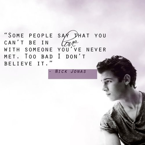 Nick Jonas. Well, I was TRYING to tell everyone he was in love with me too... they cant deny it now :)