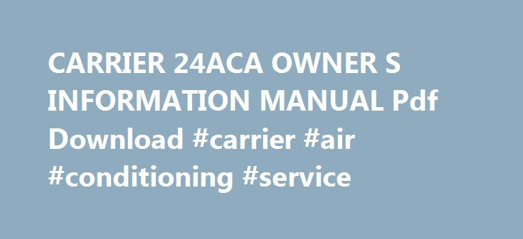 CARRIER 24ACA OWNER S INFORMATION MANUAL Pdf Download #carrier #air #conditioning #service http://san-antonio.remmont.com/carrier-24aca-owner-s-information-manual-pdf-download-carrier-air-conditioning-service/  # Carrier 24ACA Owner's Information Manual Performance series with puron refrigerant 1-1/2 to 5 nominal tons (size 18 to 60) (18 pages) Performance series air conditioner with puron refrigerant 2 to 5 nominal tons (10 pages) Performance 2-stage air conditioner with puron refrigerant 2…