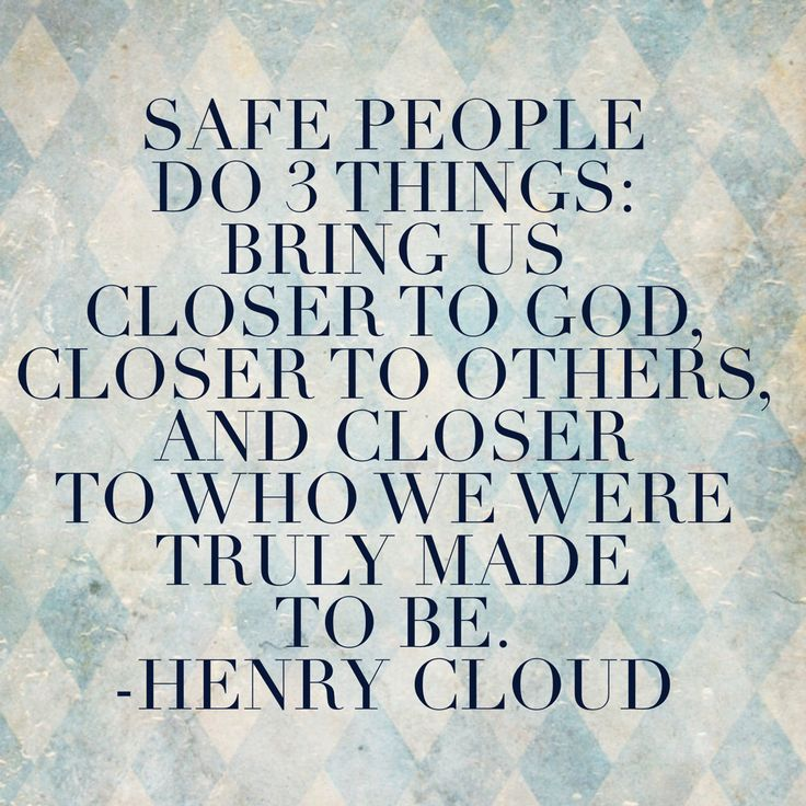"""""""Safe People do 3 things: Bring us closer to God, closer to others, and closer to who we were truly made to be."""" -Henry Cloud"""