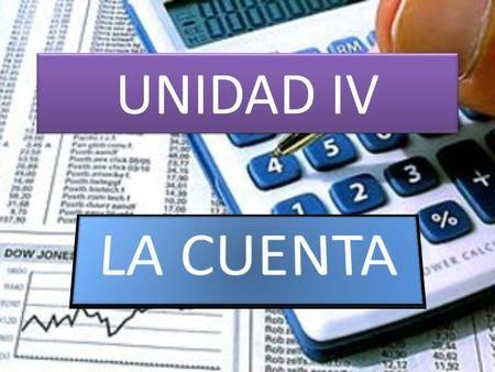 UNIDAD IV. Definición de Cuenta Es el medio utilizado para realizar un registro…