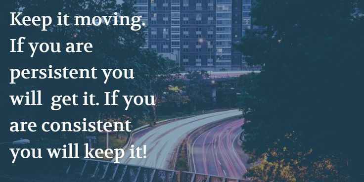 Keep it moving. If you are persistent you will  get it. If you are consistent you will keep it!