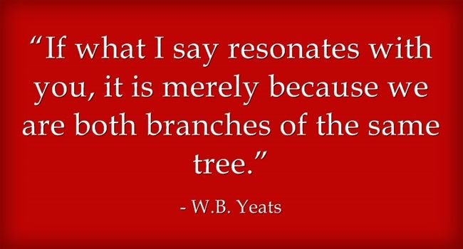 If what I say resonates with You, it is merely because we are both branches of the same tree. ~ W.B. Yeats