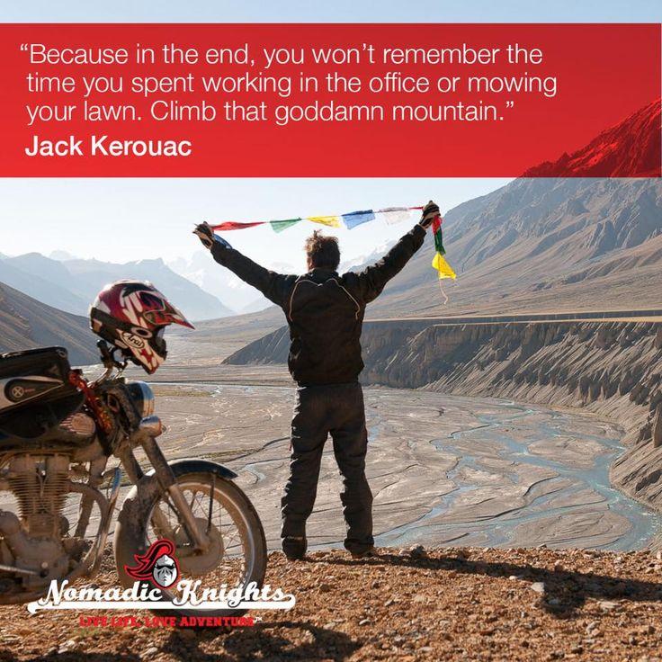 'Because in the end, you won't remember the time you spent working in the office or mowing your lawn. Climb that goddamn mountain.' - Jack Kerouac #motorbike #adventure #india #himalayas #motorbikeadventure #srilanka #burma #nepal #mounteverest #tibet #royalenfieldbullet #honda #dirtbike #motorcycleadventure #motorcycle #adventuretravel #mcn #extremebiking #moto #bikelife #wanderlust #everest #nomadicknights #nomad #vintagemotorbike #quote #qotd #travelquote
