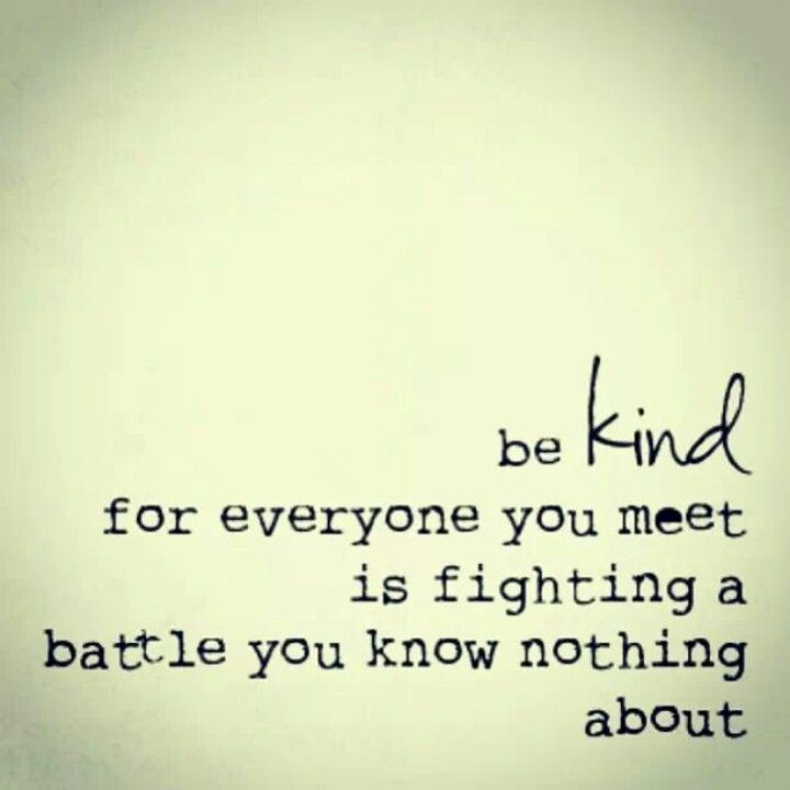 be kind for everyone you meet is fighting a battle you know nothing about. I feel like this is soooo true and I know it would make my life a little easy so obviously it would others too.