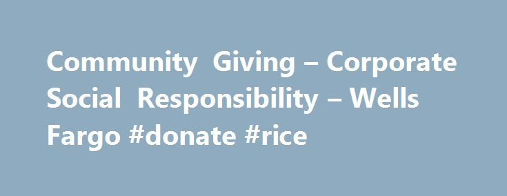 Community Giving – Corporate Social Responsibility – Wells Fargo #donate #rice http://donate.remmont.com/community-giving-corporate-social-responsibility-wells-fargo-donate-rice/  #corporate donations # Community Giving Creating solutions for stronger, more resilient communities We know that our long-term success is directly linked to the success of our customers and the communities we serve. Through a combination of strategic relationships with local and national nonprofits, grants…