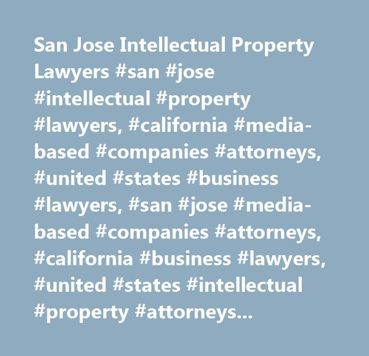 San Jose Intellectual Property Lawyers #san #jose #intellectual #property #lawyers, #california #media-based #companies #attorneys, #united #states #business #lawyers, #san #jose #media-based #companies #attorneys, #california #business #lawyers, #united #states #intellectual #property #attorneys, #san #jose #business, #california #intellectual #property, #united #states #media-based #companies, #entertainment, #internet, #computer #software, #content, #media, #technology, #entertainment…