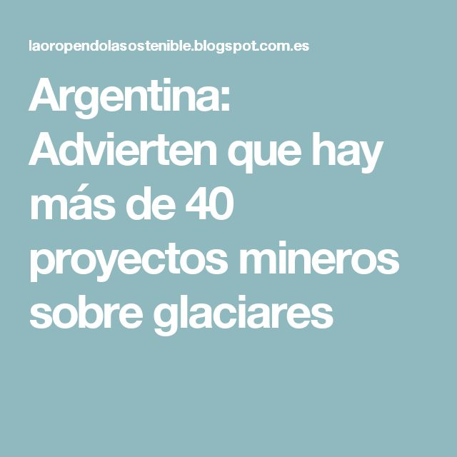 Argentina: Advierten que hay más de 40 proyectos mineros sobre glaciares