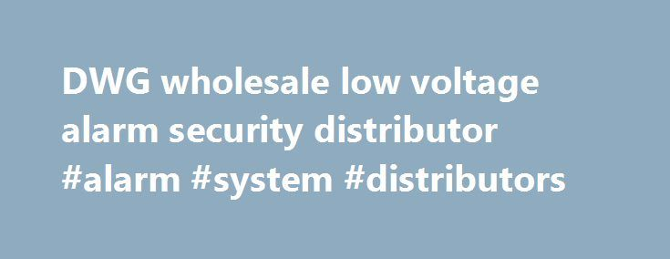 DWG wholesale low voltage alarm security distributor #alarm #system #distributors http://mauritius.remmont.com/dwg-wholesale-low-voltage-alarm-security-distributor-alarm-system-distributors/  # Today's commercial security systems integrator needs a distributor that will be there to help them with all aspects of their projects. From the initial phases of product selection, right through to the final stages of making sure the system is fully integrated and optimized, DWG's sales and support…
