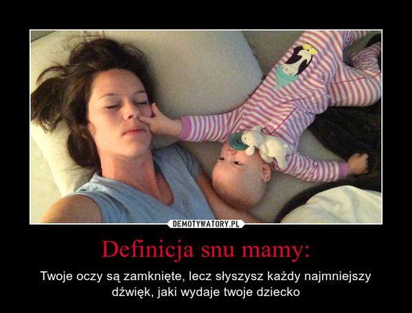 Definicja snu mamy: – Twoje oczy są zamknięte, lecz słyszysz każdy najmniejszy dźwięk, jaki wydaje twoje dziecko
