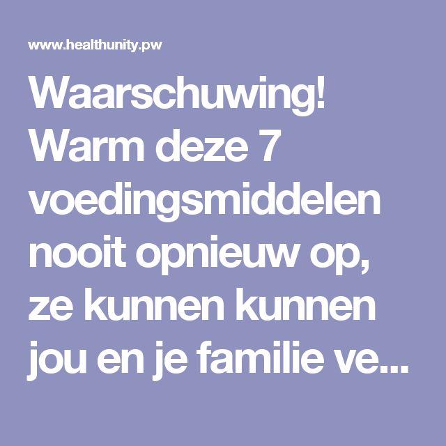Waarschuwing! Warm deze 7 voedingsmiddelen nooit opnieuw op, ze kunnen kunnen jou en je familie vergiftigen! | Health Unity
