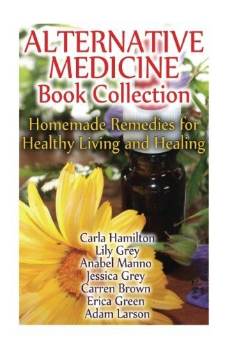 Alternative Medicine Book Collection: Homemade Remedies for Healthy Living and Healing: (Herbal Medicine, Healing Herbs)