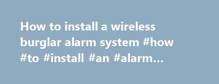 How to install a wireless burglar alarm system #how #to #install #an #alarm #system http://virginia-beach.remmont.com/how-to-install-a-wireless-burglar-alarm-system-how-to-install-an-alarm-system/  # How to install wire free alarm 1. Alarms Wired or wireless alarms? DIY alarm systems are either wired or wireless. Wired systems can be a bit tricky to install as you'll need to run wires from each detector all the way back to the central control unit. Both types of system usually use a number…