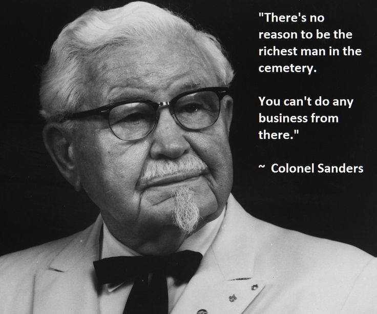 There's no reason to be the richest man in the cemetery.  You can't do any business from there. ~ Colonel Sanders