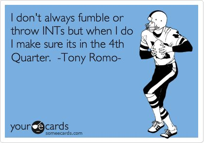 I don't always fumble or throw INTs but when I do I make sure its in the 4th Quarter. -Tony Romo-.