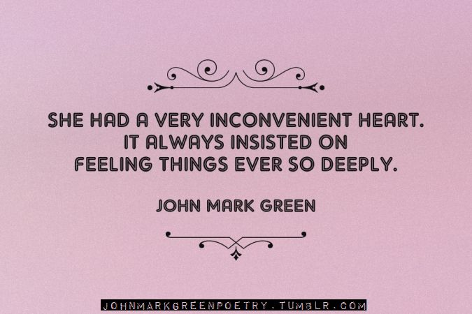 """""""She had a very inconvenient heart. It always insisted on feeling things ever so deeply"""" -John Mark Green"""