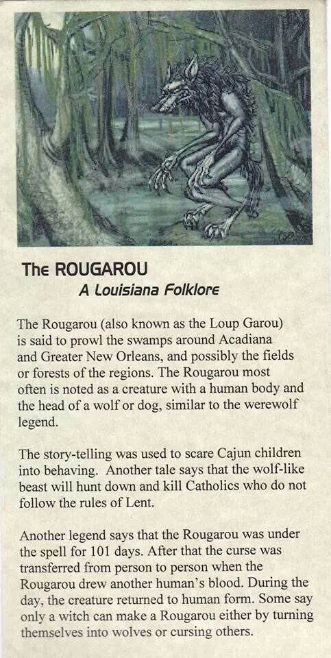 The Rougarou or Loup Garou (Loup is French for wolf, and garou -from Frankish garulf, cognate with English werewolf- is a man who transforms into an animal.