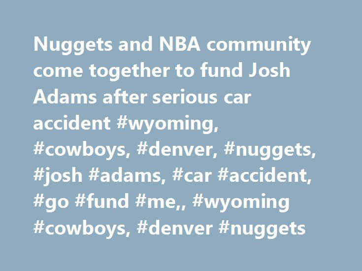 Nuggets and NBA community come together to fund Josh Adams after serious car accident #wyoming, #cowboys, #denver, #nuggets, #josh #adams, #car #accident, #go #fund #me,, #wyoming #cowboys, #denver #nuggets http://santa-ana.nef2.com/nuggets-and-nba-community-come-together-to-fund-josh-adams-after-serious-car-accident-wyoming-cowboys-denver-nuggets-josh-adams-car-accident-go-fund-me-wyoming-cowboys-denver-n/  # Nuggets and NBA community come together to fund Josh Adams after serious car…