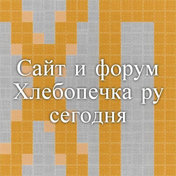 Сайт и форум Хлебопечка.ру сегодня