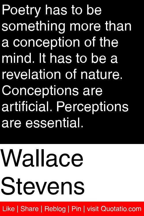 Wallace Stevens - Poetry has to be something more than a conception of the mind. It has to be a revelation of nature. Conceptions are artificial. Perceptions are essential. #quotations #quotes