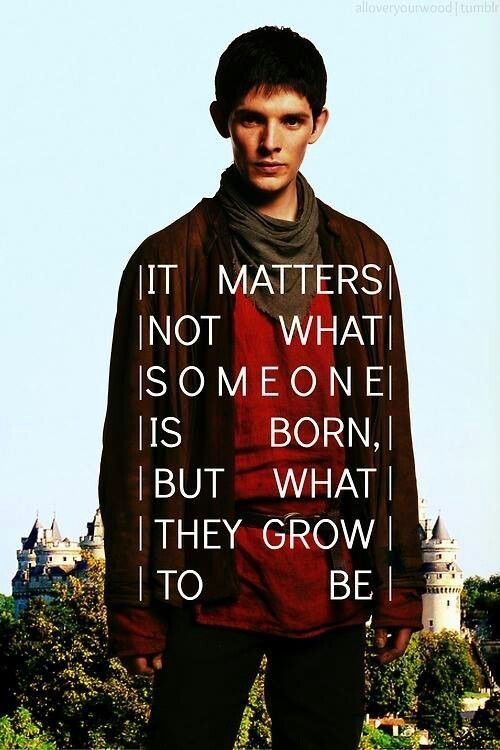 It matters not what someone is born. But what they grow to be.