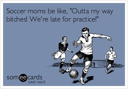Yes I'm a soccer mom... & it's so true! Lol anyone who knows me knows this is so true!!!!!