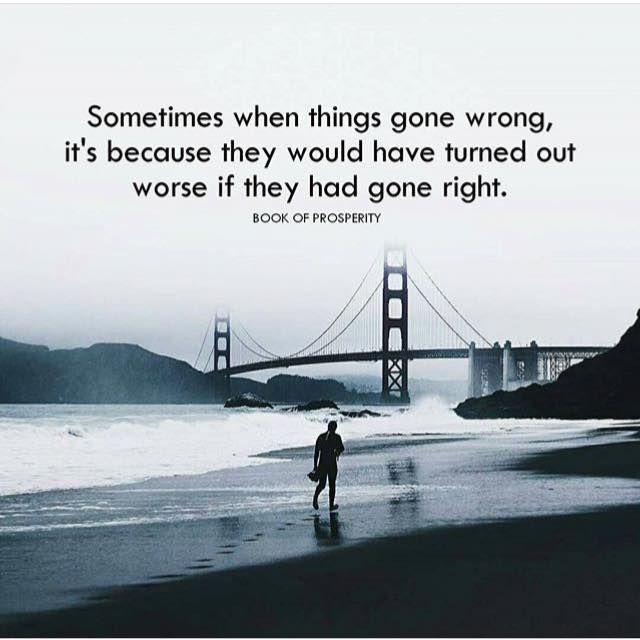 Sometimes when things gone wrong it's because they would have turned out worse if they had gone right.