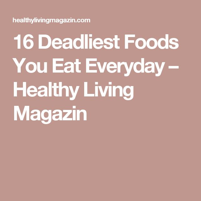 16 Deadliest Foods You Eat Everyday – Healthy Living Magazin