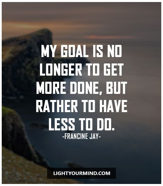 """My goal is no longer to get more done, but rather to have less to do."""