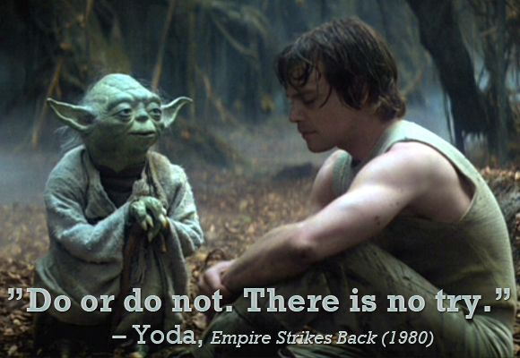 """Yoda (voiced by Frank Oz): """"Do or do not. There is no try."""" -- from The Empire Strikes Back (1980) directed by Irvin Kershner"""