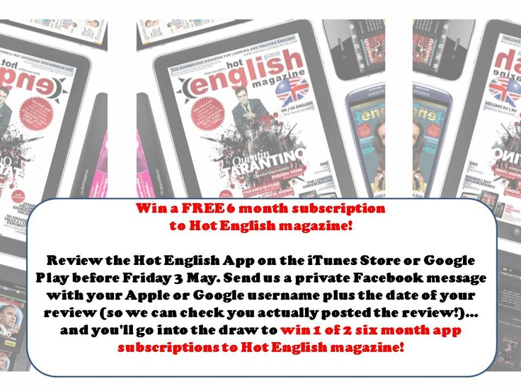 Win a FREE 6 month subscription to Hot English magazine! Review the Hot English App on the iTunes Store or Google Play before Friday 3 May. Send us a private Facebook message with your Apple or Google username plus the date of your review (so we can check you actually posted the review!)... and you'll go into the draw to win 1 of 2 six month app subscriptions to Hot English magazine! #LearnHotEnglish #TeachHotEnglish